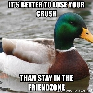 Actual Advice Mallard 1 - It's better to lose your crush than stay in the friendzone