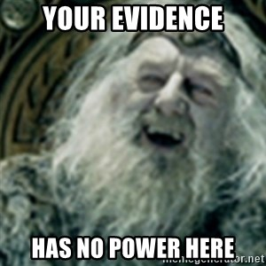 you have no power here - Your evidence has no power here