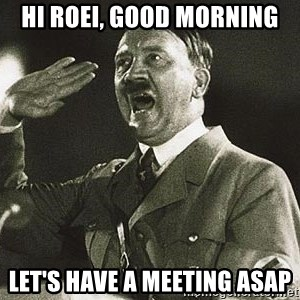 Adolf Hitler - Hi Roei, good morning Let's have a meeting ASAP