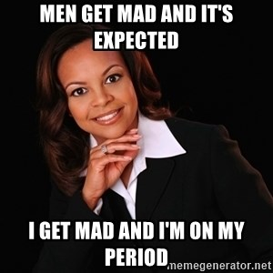Irrational Black Woman - Men get mad and it's expected I get mad and I'm on my period