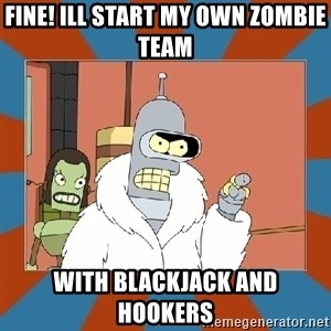 Blackjack and hookers bender - Fine! Ill start my own zombie team With blackjack and hookers