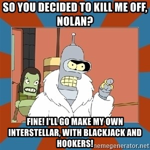 Blackjack and hookers bender - So you decided to kill me off, Nolan? Fine! I'll go make my own Interstellar, with blackjack and hookers!