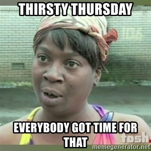 Everybody got time for that - Thirsty Thursday Everybody got time for that