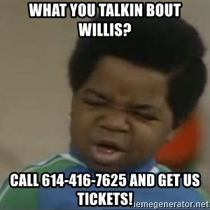 Gary Coleman II - What you talkin bout willis? call 614-416-7625 and get us tickets!