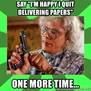 "Madea - Say ""I'm happy I quit delivering papers"" one more time..."