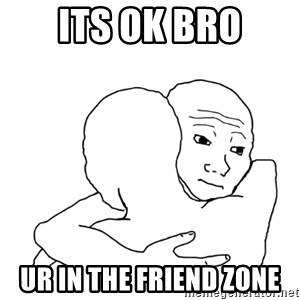 I know that feel bro blank - ITS OK BRO Ur in the friend zone
