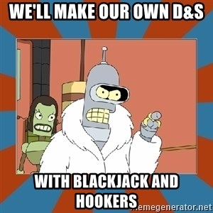 Blackjack and hookers bender - we'll make our own D&S  With Blackjack and hookers
