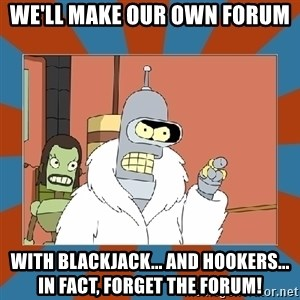 Blackjack and hookers bender - We'll make our own forum With blackjack... and hookers... in fact, forget the forum!
