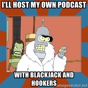 Blackjack and hookers bender - I'll host my own podcast  with blackjack and hookers