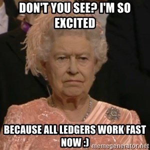 Unhappy Queen - Don't you see? I'm so excited because all ledgers work fast now :)