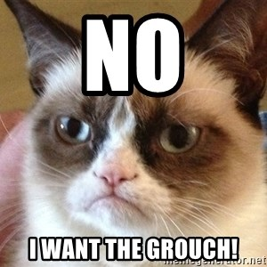 Angry Cat Meme - No I want the grouch!