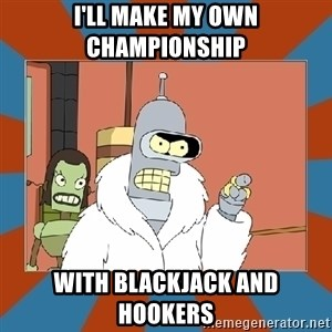 Blackjack and hookers bender - I'll make my own championship with blackjack and hookers