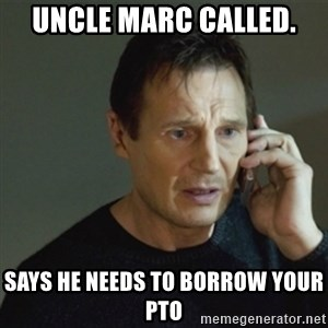 taken meme - Uncle Marc called. Says he needs to borrow your PTO