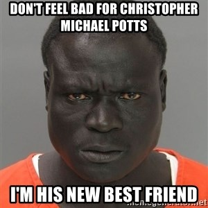 Misunderstood Prison Inmate - Don't Feel Bad For Christopher Michael Potts I'm His New Best Friend