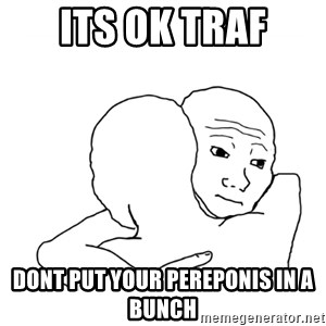 I know that feel bro blank - its ok traf dont put your pereponis in a bunch