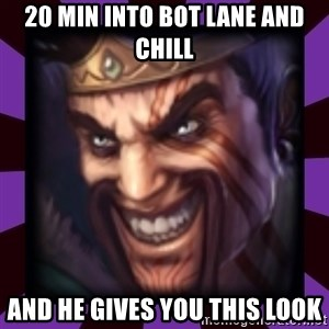 Draven - 20 min into bot lane and chill and he gives you this look