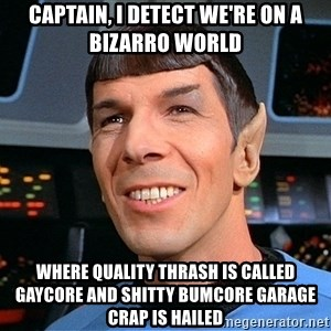 smiling spock - captain, i detect we're on a bizarro world where quality thrash is called gaycore and shitty bumcore garage crap is hailed