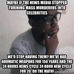 Thinking Nigga - Maybe if the news media stopped turining mass murderers into celebrities We'd Stop Having Them? We've had Auomatic Weapons for 150 Years and the 24 hours news Cycle 24 hour new Cycle for 20. Do the Math!