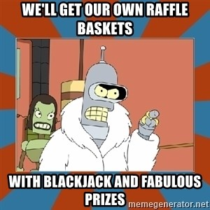 Blackjack and hookers bender - We'll get our own raffle baskets With Blackjack and fabulous prizes