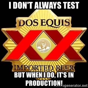Dos Equis - I don't always test but when i do, it's in production!