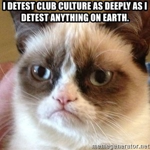 Angry Cat Meme - I detest club culture as deeply as I detest anything on earth.