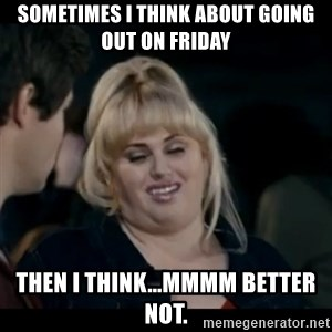 Better Not - sometimes I think about going out on Friday then I think...mmmm better not.