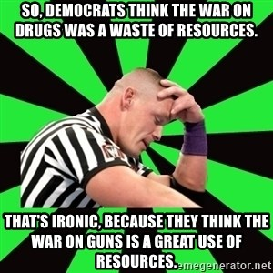 Deep Thinking Cena - So, democrats think the war on drugs was a waste of resources. That's ironic, because they think the war on guns is a great use of resources.