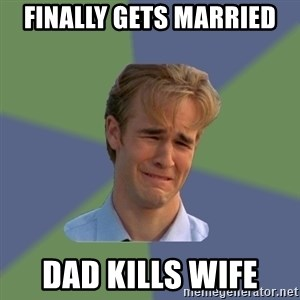 Sad Face Guy - Finally gets married Dad kills wife