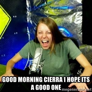Unfunny/Uninformed Podcast Girl -  good morning cierra i hope its a good one