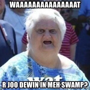 Fat Woman Wat - WAAAAAAAAAAAAAAAT R JOO DEWIN IN MEH SWAMP?