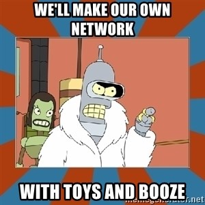 Blackjack and hookers bender - We'll make our own network with toys and booze