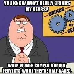Grinds My Gears - You know what really grinds my gears? When women complain about perverts, while they're half-naked.
