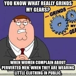 Grinds My Gears - You know what really grinds my gears? When women complain about perverted men, when they are wearing little clothing in public.