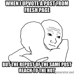 I know that feel bro blank - when I upvote a post from fresh page  but the repost of the same post reach to the hot