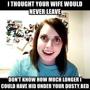 Psycho Stalker Girlfriend - i thought your wife would never leave don't know how much longer i could have hid under your dusty bed