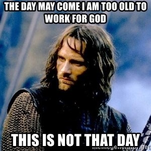 Not this day Aragorn - The day may come I am too old to work for God This is not that day