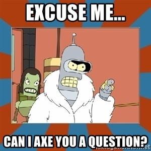 Blackjack and hookers bender - excuse me... can i axe you a question?