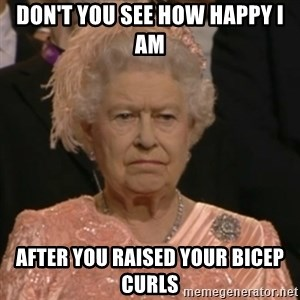 Unhappy Queen - Don't you see how happy i am after you raised your bicep curls