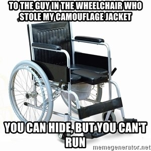 wheelchair watchout - To the guy in the wheelchair who stole my camouflage jacket You can hide, but you can't run