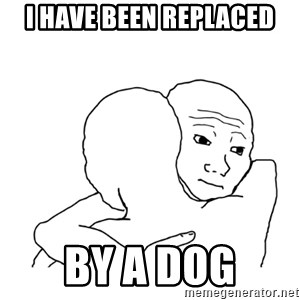 I know that feel bro blank - I have been replaced by a dog