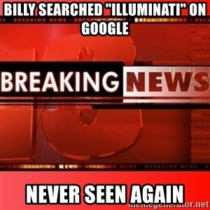 "This breaking news meme - billy searched ""illuminati"" on google never seen again"