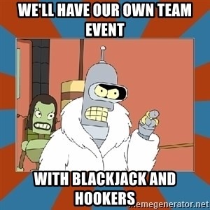 Blackjack and hookers bender - We'll have our own team event with blackjack and hookers