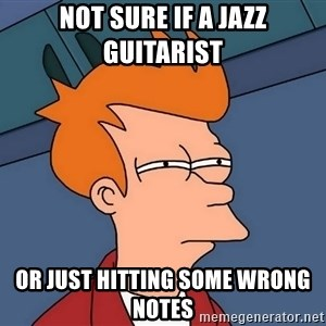 Futurama Fry - Not sure if a jazz guitarist or just hitting some wrong notes
