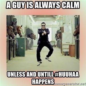 psy gangnam style meme - A guy is always calm  Unless and untill #HuuHaa happens