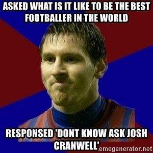 Lionel Messi - Asked what is it like to be the best footballer in the world responsed 'Dont know ask Josh Cranwell'