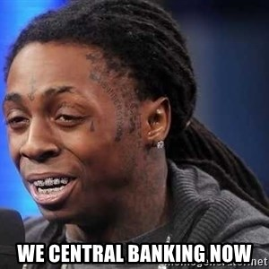 we president now -  we central banking now