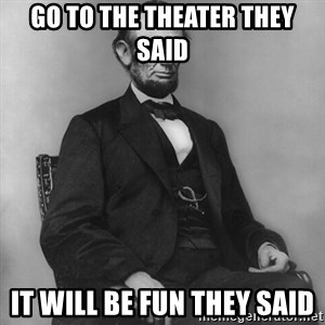Abraham Lincoln  - go to the theater they said it will be fun they said