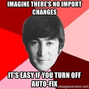 John Lennon Meme - imagine there's no import changes it's easy if you turn off auto-fix
