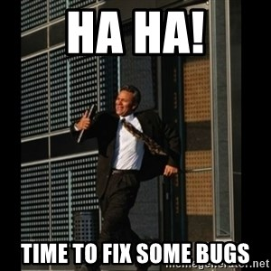 HAHA TIME FOR GUY - HA HA! TIME TO FIX SOME BUGS