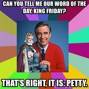 mr rogers  - Can you tell me our word of the day, King Friday? That's right, it is: Petty.